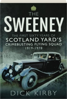 THE SWEENEY: The First Sixty Years of Scotland Yard's Crimebusting Flying Squad 1919-1978