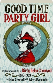 GOOD TIME PARTY GIRL: The Notorious Life of Dirty Helen Cromwell, 1886-1969