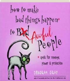 HOW TO MAKE BAD THINGS HAPPEN TO AWFUL PEOPLE: Spells for Revenge, Power & Protection