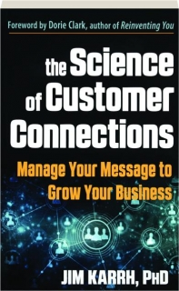 THE SCIENCE OF CUSTOMER CONNECTIONS: Manage Your Message to Grow Your Business