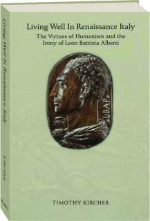 LIVING WELL IN RENAISSANCE ITALY: The Virtues of Humanism and the Irony of Leon Battista Alberti