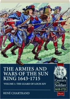 THE ARMIES AND WARS OF THE SUN KING 1643-1715, VOLUME 1: The Guard of Louis XIV
