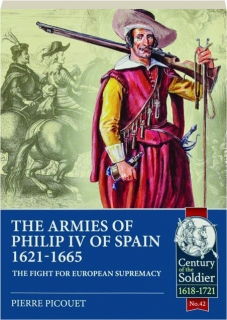 THE ARMIES OF PHILIP IV OF SPAIN 1621-1665: The Fight for European Supremacy