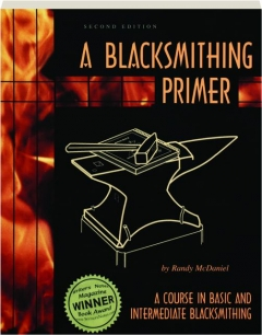 A BLACKSMITHING PRIMER, SECOND EDITION: A Course in Basic and Intermediate Blacksmithing