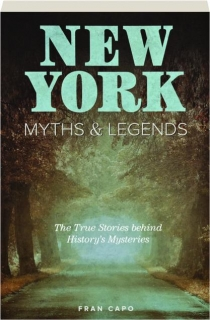 NEW YORK MYTHS & LEGENDS, SECOND EDITION: The True Stories Behind History's Mysteries