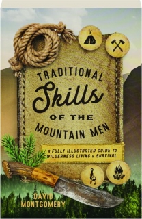 TRADITIONAL SKILLS OF THE MOUNTAIN MEN: A Fully Illustrated Guide to Wilderness Living and Survival