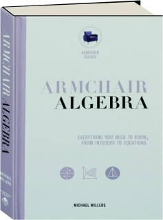 ARMCHAIR ALGEBRA: Everything You Need to Know, from Integers to Equations