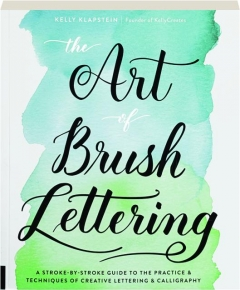 THE ART OF BRUSH LETTERING: A Stroke-by-Stroke Guide to the Practice & Techniques of Creative Lettering & Calligraphy