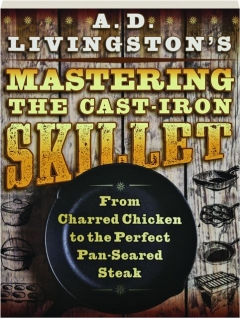 A.D. LIVINGSTON'S MASTERING THE CAST-IRON SKILLET