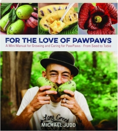FOR THE LOVE OF PAWPAWS: A Mini Manual for Growing and Caring for PawPaws--From Seed to Table