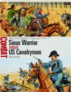 SIOUX WARRIOR VERSUS US CAVALRYMAN: The Little Bighorn Campaign 1876-77