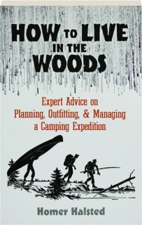 HOW TO LIVE IN THE WOODS: Expert Advice on Planning, Outfitting, & Managing a Camping Expedition