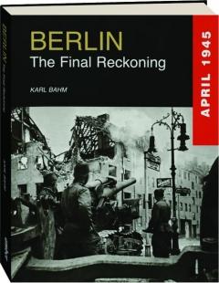 BERLIN: The Final Reckoning--April 1945