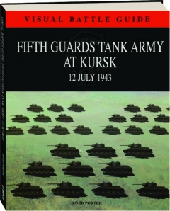 FIFTH GUARDS TANK ARMY AT KURSK, 12 JULY 1943: Visual Battle Guide
