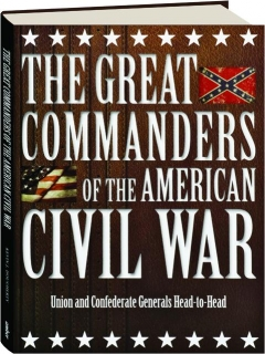 THE GREAT COMMANDERS OF THE AMERICAN CIVIL WAR: Union and Confederate Generals Head-to-Head