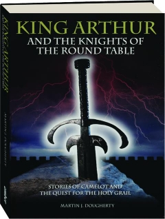 KING ARTHUR AND THE KNIGHTS OF THE ROUND TABLE: Stories of Camelot and the Quest for the Holy Grail