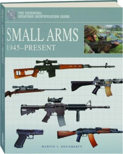 SMALL ARMS 1945-PRESENT: The Essential Weapons Identification Guide