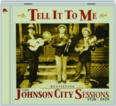 TELL IT TO ME: Revisiting the Johnson City Sessions, 1928-1929