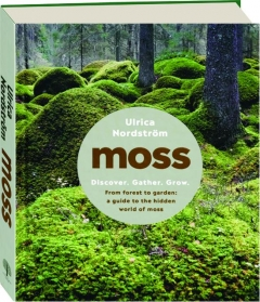 MOSS: From Forest to Garden--A Guide to the Hidden World of Moss