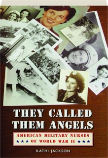 THEY CALLED THEM ANGELS: American Military Nurses of World War II