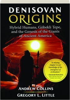 DENISOVAN ORIGINS: Hybrid Humans, Gobekli Tepe, and the Genesis of the Giants of Ancient America