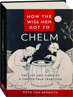 HOW THE WISE MEN GOT TO CHELM: The Life and Times of a Yiddish Folk Tradition