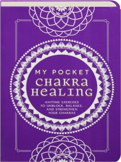 MY POCKET CHAKRA HEALING: Anytime Exercises to Unblock, Balance, and Strengthen Your Chakras