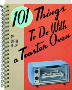 101 THINGS TO DO WITH A TOASTER OVEN