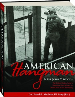 AMERICAN HANGMAN: MSgt. John C. Woods--The United States Army's Notorious Executioner in World War II and Nurnberg