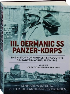 III. GERMANIC SS PANZER-KORPS, VOLUME 1: The History of Himmler's Favourite SS-Panzer-Korps, 1943-1945
