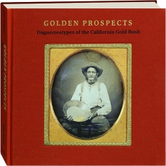 GOLDEN PROSPECTS: Daguerreotypes of the California Gold Rush