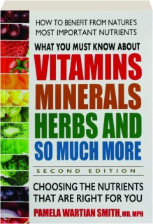WHAT YOU MUST KNOW ABOUT VITAMINS, MINERALS, HERBS, AND SO MUCH MORE, SECOND EDITION