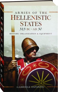 ARMIES OF THE HELLENISTIC STATES, 323 BC TO AD 30: History, Organization & Equipment