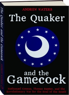 THE QUAKER AND THE GAMECOCK: Nathanael Greene, Thomas Sumter, and the Revolutionary War for the Soul of the South