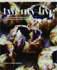 TWENTY-FIVE: Profiles and Recipes from America's Essential Bakery and Pastry Artisans
