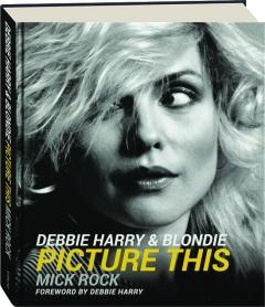 DEBBIE HARRY & BLONDIE: Picture This