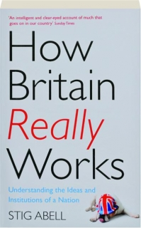 HOW BRITAIN REALLY WORKS: Understanding the Ideas and Institutions of a Nation