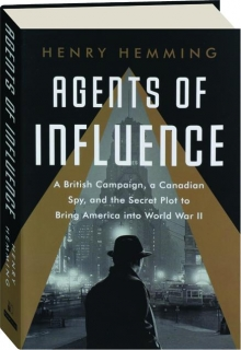 AGENTS OF INFLUENCE: A British Campaign, a Canadian Spy, and the Secret Plot to Bring America into World War II
