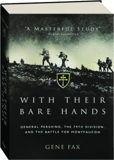 WITH THEIR BARE HANDS: General Pershing, the 79th Division, and the Battle for Montfaucon