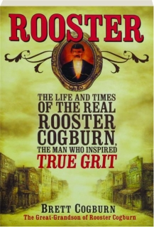 ROOSTER: The Life and Times of the Real Rooster Cogburn, the Man Who Inspired <I>True Grit</I>