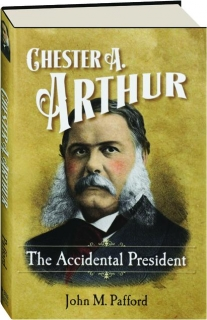 CHESTER A. ARTHUR: The Accidental President