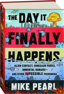 THE DAY IT FINALLY HAPPENS: Alien Contact, Dinosaur Parks, Immortal Humans--and Other Possible Phenomena