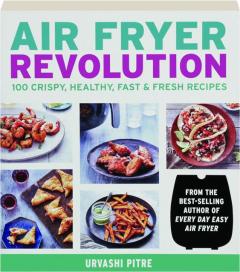 AIR FRYER REVOLUTION: 100 Crispy, Healthy, Fast & Fresh Recipes