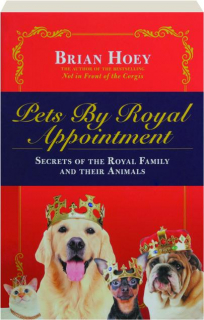 PETS BY ROYAL APPOINTMENT: Secrets of the Royal Family and Their Animals