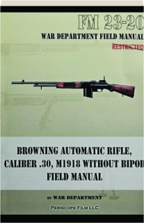 BROWNING AUTOMATIC RIFLE, CALIBER .30, M1918 WITHOUT BIPOD FIELD MANUAL