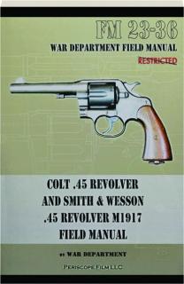 COLT .45 REVOLVER AND SMITH & WESSON .45 REVOLVER M1917 FIELD MANUAL