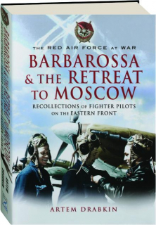 BARBAROSSA AND THE RETREAT TO MOSCOW: Recollections of Fighter Pilots on the Eastern Front