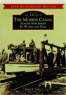 THE MORRIS CANAL, 20TH ANNIVERSARY EDITION: Across New Jersey by Water and Rail