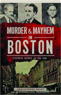 MURDER & MAYHEM IN BOSTON: Historic Crimes in the Hub