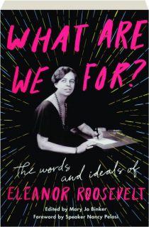 WHAT ARE WE FOR? The Words and Ideals of Eleanor Roosevelt